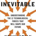 Inevitable: Understanding the 12 Technological Forces That Will Shape Our Future